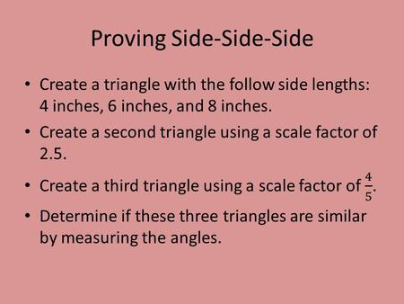Proving Side-Side-Side. Proving Side-Angle-Side Create a 55 ° angle. Its two sides should be 3.5 and 5 inches long. Enclose your angle to make a triangle.