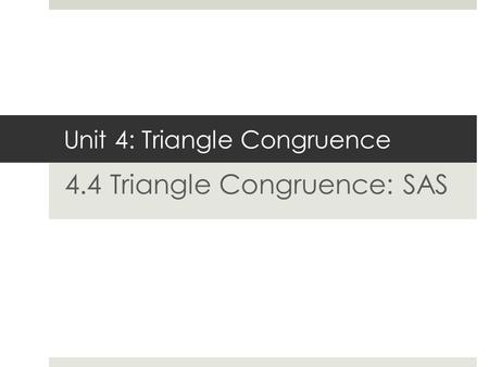 Unit 4: Triangle Congruence 4.4 Triangle Congruence: SAS.