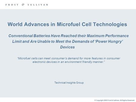 © Copyright 2005 Frost & Sullivan. All Rights Reserved. World Advances in Microfuel Cell Technologies Conventional Batteries Have Reached their Maximum.