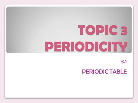 TOPIC 3 PERIODICITY 3.1 PERIODIC TABLE. ESSENTIAL IDEA The arrangement of elements in the periodic table helps to predict their electron configuration.