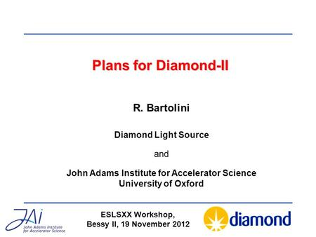Plans for Diamond-II ESLSXX Workshop, Bessy II, 19 November 2012 R. Bartolini Diamond Light Source and John Adams Institute for Accelerator Science University.