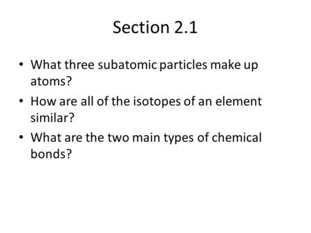 Section 2.1 What three subatomic particles make up atoms? How are all of the isotopes of an element similar? What are the two main types of chemical bonds?
