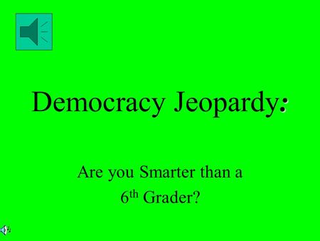 : Democracy Jeopardy: Are you Smarter than a 6 th Grader?