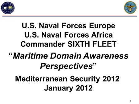 "1 U.S. Naval Forces Europe U.S. Naval Forces Africa Commander SIXTH FLEET ""Maritime Domain Awareness Perspectives"" Mediterranean Security 2012 January."