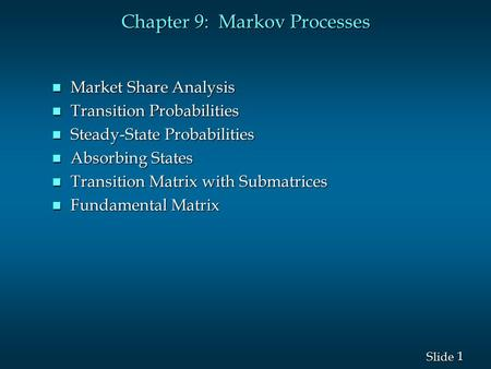 1 1 Slide Chapter 9: Markov Processes n Market Share Analysis n Transition Probabilities n Steady-State Probabilities n Absorbing States n Transition Matrix.