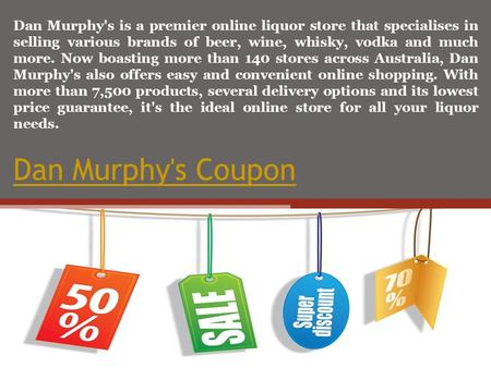 Dan Murphy's Coupon Dan Murphy's is a premier online liquor store that specialises in selling various brands of beer, wine, whisky, vodka and much more.