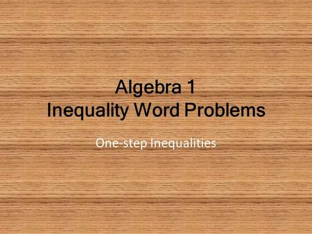 Algebra 1 Inequality Word Problems One-step Inequalities.