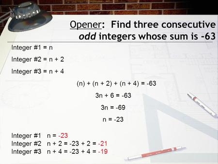 Opener: Find three consecutive odd integers whose sum is -63 Integer #1 = n Integer #2 = n + 2 Integer #3 = n + 4 (n) + (n + 2) + (n + 4) = -63 3n + 6.