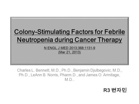 Colony-Stimulating Factors for Febrile Neutropenia during Cancer Therapy N ENGL J MED 2013;368:1131-9 (Mar 21, 2013) Charles L. Bennett, M.D., Ph.D., Benjamin.