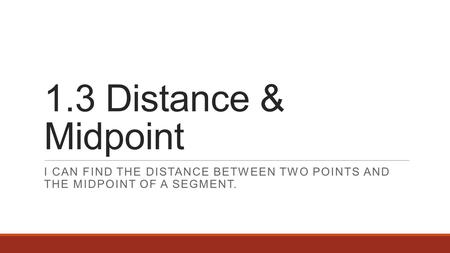 1.3 Distance & Midpoint I CAN FIND THE DISTANCE BETWEEN TWO POINTS AND THE MIDPOINT OF A SEGMENT.
