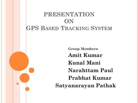 PRESENTATION ON GPS B ASED T RACKING S YSTEM Group Members: Amit Kumar Kunal Mani Narahttam Paul Prabhat Kumar Satyanarayan Pathak.