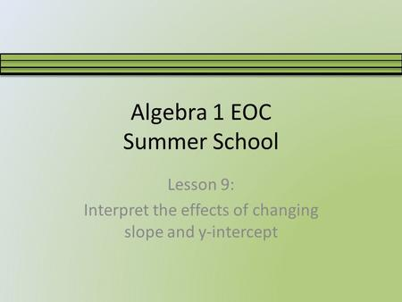 Algebra 1 EOC Summer School Lesson 9: Interpret the effects of changing slope and y-intercept.