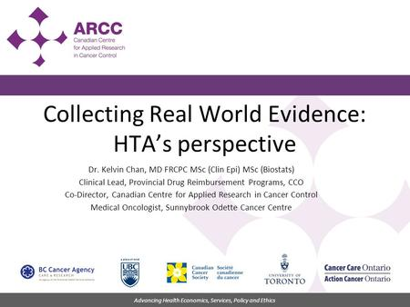 Advancing Health Economics, Services, Policy and Ethics Collecting Real World Evidence: HTA's perspective Dr. Kelvin Chan, MD FRCPC MSc (Clin Epi) MSc.