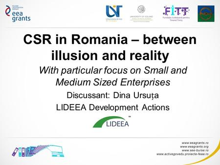 CSR in Romania – between illusion and reality With particular focus on Small and Medium Sized Enterprises Discussant: Dina Ursua LIDEEA Development Actions.
