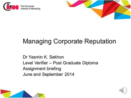 Managing Corporate Reputation Dr Yasmin K. Sekhon Level Verifier – Post Graduate Diploma Assignment briefing June and September 2014.