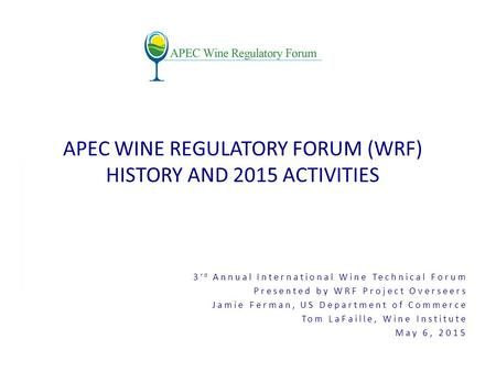 3 rd Annual International Wine Technical Forum Presented by WRF Project Overseers Jamie Ferman, US Department of Commerce Tom LaFaille, Wine Institute.