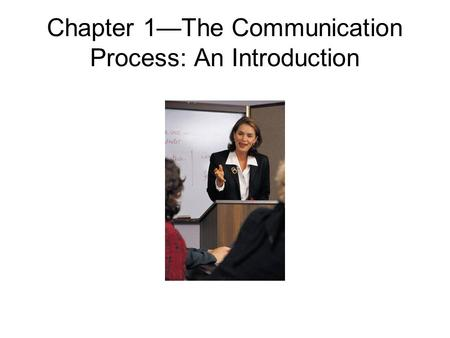 Chapter 1—The Communication Process: An Introduction.