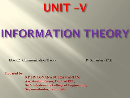 UNIT –V INFORMATION THEORY EC6402 : Communication TheoryIV Semester - ECE Prepared by: S.P.SIVAGNANA SUBRAMANIAN, Assistant Professor, Dept. of ECE, Sri.