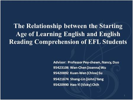1 The Relationship between the Starting Age of Learning English and English Reading Comprehension of EFL Students Advisor: Professor Pey-chewn, Nancy,