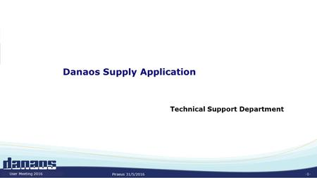 -1- Danaos Supply Application Technical Support Department Piraeus 31/5/2016 User Meeting 2016.