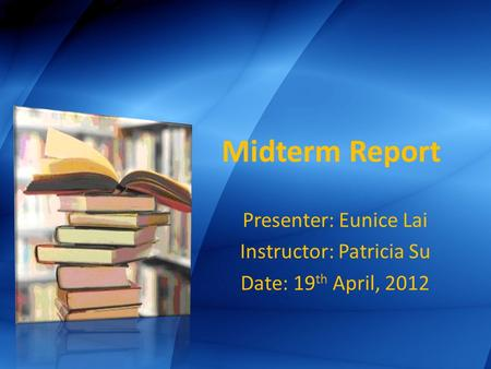 Midterm Report Presenter: Eunice Lai Instructor: Patricia Su Date: 19 th April, 2012.