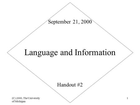 (C) 2000, The University of Michigan 1 Language and Information Handout #2 September 21, 2000.
