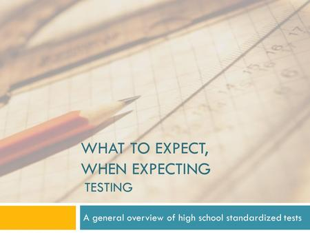 WHAT TO EXPECT, WHEN EXPECTING TESTING A general overview of high school standardized tests.