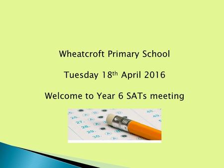 Wheatcroft Primary School Tuesday 18 th April 2016 Welcome to Year 6 SATs meeting.