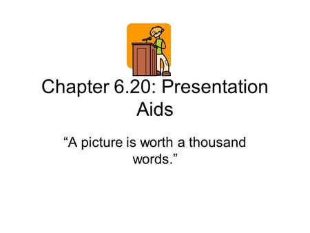 "Chapter 6.20: Presentation Aids ""A picture is worth a thousand words."""