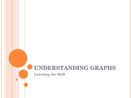 UNDERSTANDING GRAPHS Learning the Skill. GRAPHS Three main types of graphs present numerical information. 1. Line graphs – record changes in data over.