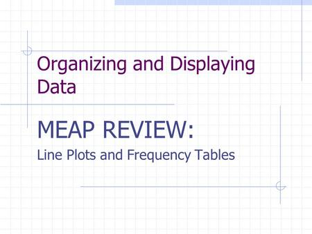 Organizing and Displaying Data MEAP REVIEW: Line Plots and Frequency Tables.