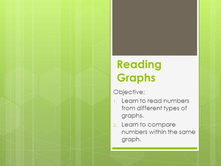 Reading Graphs Objective: 1. Learn to read numbers from different types of graphs. 2. Learn to compare numbers within the same graph.