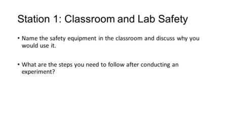 Station 1: Classroom and Lab Safety Name the safety equipment in the classroom and discuss why you would use it. What are the steps you need to follow.