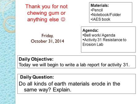 Friday, October 31, 2014 Daily Question: Do all kinds of earth materials erode in the same way? Explain. Materials: Pencil Notebook/Folder IAES book Daily.