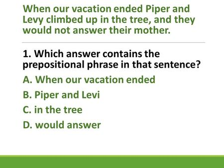 When our vacation ended Piper and Levy climbed up in the tree, and they would not answer their mother. 1. Which answer contains the prepositional phrase.