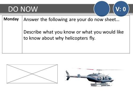DO NOW V: 0 Monday Answer the following are your do now sheet… Describe what you know or what you would like to know about why helicopters fly.
