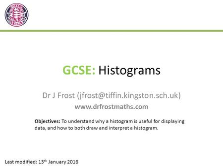 GCSE: Histograms Dr J Frost  Last modified: 13 th January 2016 Objectives: To understand why a histogram.