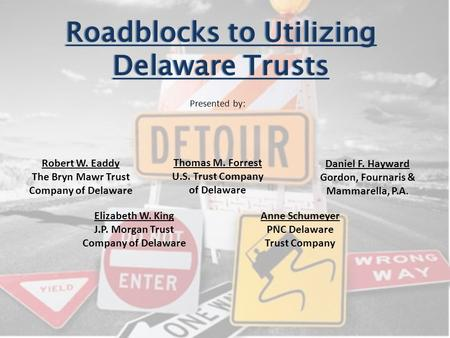 Roadblocks to Utilizing Delaware Trusts Thomas M. Forrest U.S. Trust Company of Delaware Presented by: Robert W. Eaddy The Bryn Mawr Trust Company of Delaware.