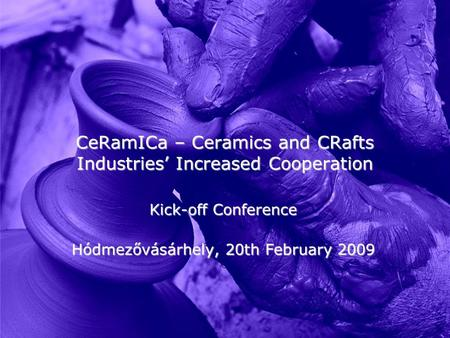 CeRamICa – Ceramics and CRafts Industries' Increased Cooperation Kick-off Conference Hódmezővásárhely, 20th February 2009.