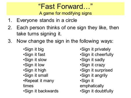 """Fast Forward…"" A game for modifying signs 1.Everyone stands in a circle 2.Each person thinks of one sign they like, then take turns signing it. 3.Now."