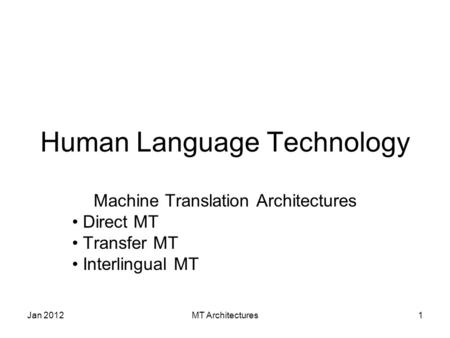Jan 2012MT Architectures1 Human Language Technology Machine Translation Architectures Direct MT Transfer MT Interlingual MT.