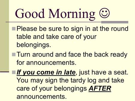 Good Morning Please be sure to sign in at the round table and take care of your belongings. Turn around and face the back ready for announcements. If you.