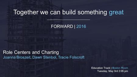 Together we can build something great FORWARD | 2016 Role Centers and Charting Joanna Broszeit, Dawn Stenbol, Tracie Folscroft Education Track | Boston.