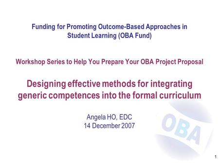 1 Funding for Promoting Outcome-Based Approaches in Student Learning (OBA Fund) Workshop Series to Help You Prepare Your OBA Project Proposal Designing.