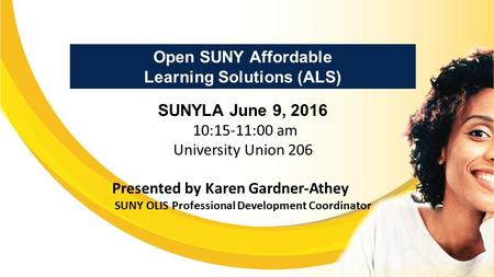 Open SUNY Affordable Learning Solutions (ALS) SUNYLA June 9, 2016 10:15-11:00 am University Union 206 Presented by Karen Gardner-Athey SUNY OLIS Professional.