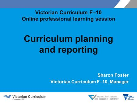 Victorian Curriculum F–10 Online professional learning session Curriculum planning and reporting Sharon Foster Victorian Curriculum F–10, Manager.