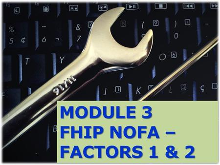 MODULE 3 FHIP NOFA – FACTORS 1 & 2. What will be covered in Module 3: Factor 1 - Maximum Points and Distribution for each sub-factor Factor 1 – Sub-factor:
