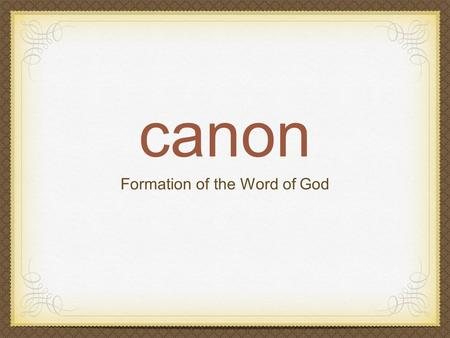 "Canon Formation of the Word of God. What does ""Canon"" mean? kanon, straight rod, measuring line Criterion or standard Authoritative list of NT books."