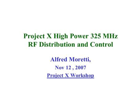 Project X High Power 325 MHz RF Distribution and Control Alfred Moretti, Nov 12, 2007 Project X Workshop.