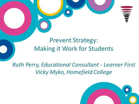 Prevent Strategy: Making it Work for Students Ruth Perry, Educational Consultant - Learner First Vicky Myko, Homefield College.
